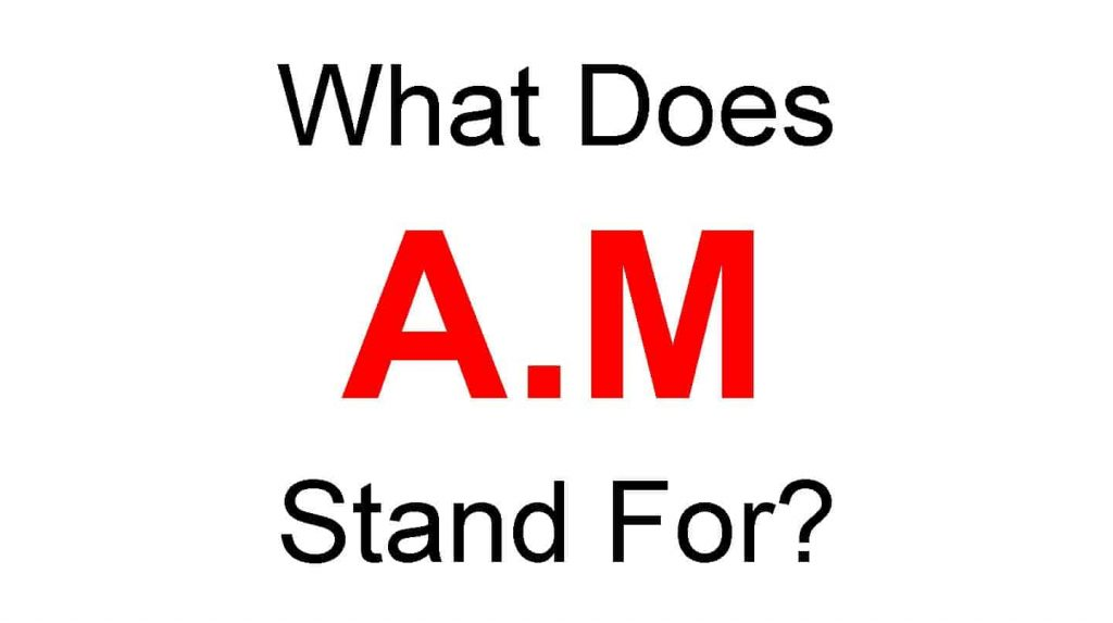 AM Full Form – What Does A.M Stand For